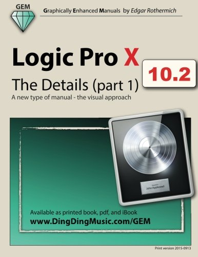 Logic Pro X - The Details (part 1): A New Type Of Manual - The Visual Approach (Volume 1)