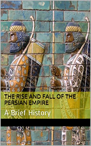 The Rise and Fall of the Persian Empire: A Brief History