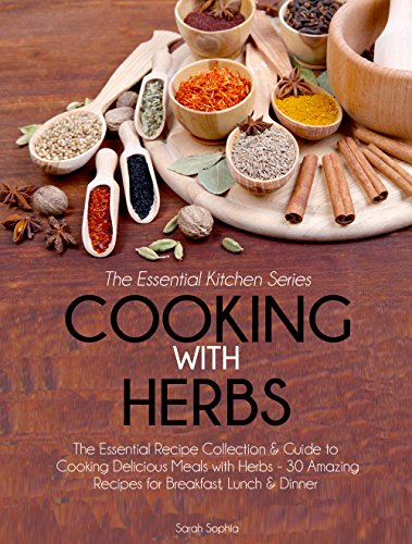 Cooking With Herbs: The Essential Recipe Collection & Guide to Cooking Delicious Meals with Herbs- 30 Amazing Recipes for Breakfast, Lunch, & Dinner (Essential Kitchen Series Book 22) by [Sophia, Sarah]