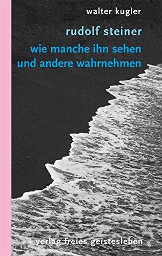 Rudolf Steiner: Wie manche ihn sehen und andere wahrnehmen. Neuausgabe des Essays Feindbild Steiner