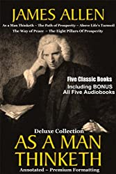 AS A MAN THINKETH Deluxe Collection of Five Favorite James Allen Works [Annotated & Unabridged]: Includes BONUS Entire AUDIOBOOK Narration