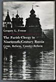 The Parish Clergy in Nineteenth-Century Russia : Crisis, Reform, Counter-Reform, Freeze, Gregory L., 0691053812