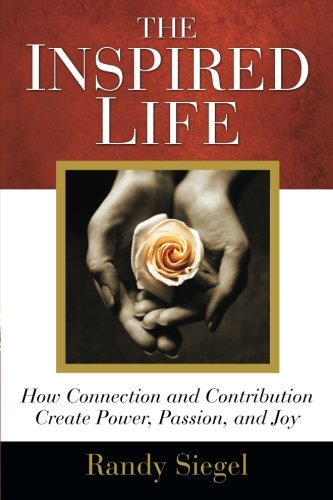 Read Online The Inspired Life: How Connection and Contribution Create Power, Passion, and Joy PDF
