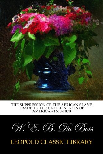 Download The Suppression of the African Slave Trade to the United States of America - 1638-1870 ebook
