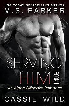 Serving HIM Vol. 1: Alpha Billionaire romance by [Parker, M. S., Wild, Cassie]