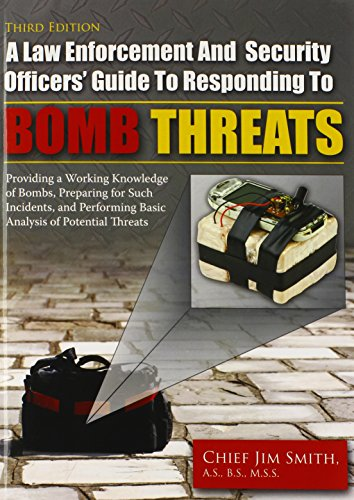 A Law Enforcement and Security Officers Guide to Responding to Bomb Threats: Providing a Working Knowledge of Bombs, Preparing for Such Incidents, and Performing Basic Analysis of Potential Threats Jim Smith