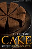Delectable Cake Recipes from Scratch, Martha Stone, 1494397617