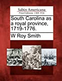 South Carolina As a Royal Province, 1719-1776, W. Roy Smith, 1275597904