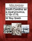 South Carolina As a Royal Province, 1719-1776, W. Roy Smith, 1275597904