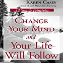 Change Your Mind and Your Life Will Follow: 12 Simple Principles Audiobook by Karen Casey Narrated by Joyce Bean