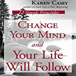 Change Your Mind and Your Life Will Follow: 12 Simple Principles | Karen Casey