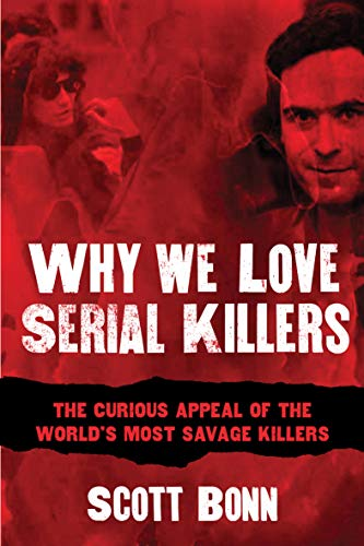 Why We Love Serial Killers: The Curious Appeal of the World's Most Savage Murderers -