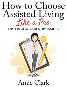 How to Choose Assisted Living Like a Pro: Tips From an Industry Insider by [Clark, Amie]