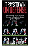It Pays to Win on Defense: A game-based soccer approach to developing highly effective defenders (Game-based Soccer Training) (Volume 2)