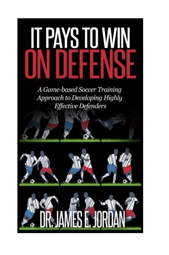 It Pays to Win on Defense: A game-based soccer approach to developing highly effective defenders (Game-based Soccer Training) (Volume -