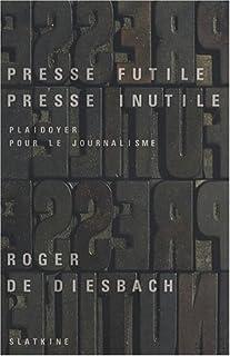 Presse futile, presse inutile  : plaidoyer pour le journalisme, Diesbach, Roger de