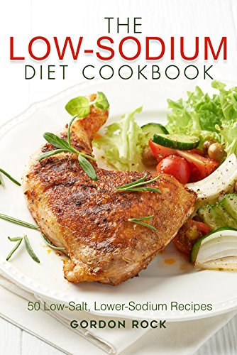 The Low-Sodium Diet Cookbook: 50 Low-Salt, Lower-Sodium Recipes by Gordon Rock