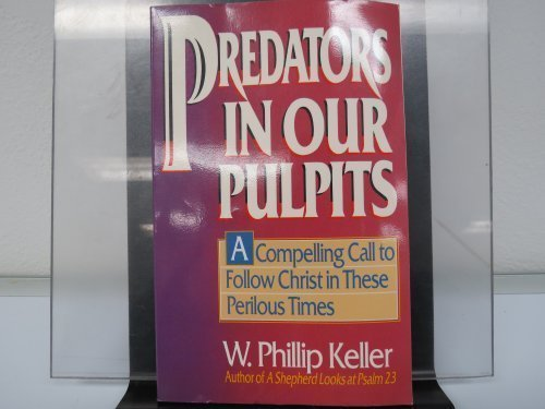 Predators in Our Pulpits: A Compelling Call to Follow Christ With Unswerving Sacrifice by W. Phillip Keller (July 19,1988)