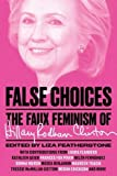 img - for False Choices: The Faux Feminism of Hillary Rodham Clinton book / textbook / text book