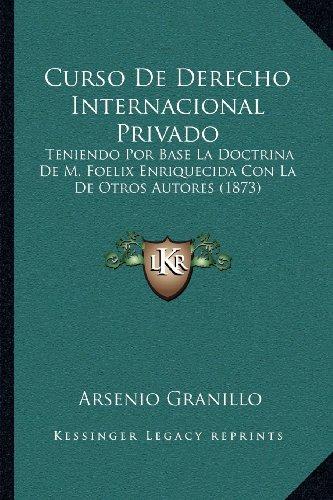 Curso De Derecho Internacional Privado: Teniendo Por Base La Doctrina De M. Foelix Enriquecida Con La De Otros Autores (