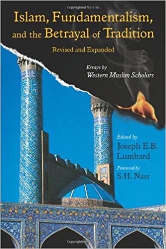 islam fundamentalism and the betrayal of tradition revised and  islam fundamentalism and the betrayal of tradition revised and expanded essays by western muslim scholars perennial philosophy series joseph e b