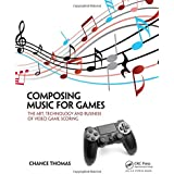 Composing Music for Games: The Art, Technology and Business of Video Game Scoring