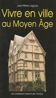 Vivre en ville au Moyen Age par Jean-Pierre Leguay