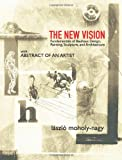 The New Vision: Fundamentals of Bauhaus Design, Painting, Sculpture, and Architecture