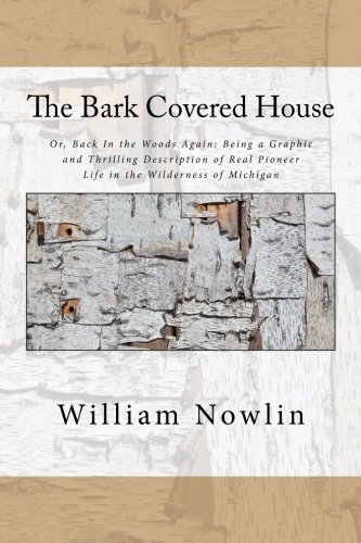 The Bark Covered House: Or, Back In the Woods Again; Being a Graphic and Thrilling Description of Real Pioneer Life in the Wilderness of Michigan