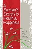 A Survivor's Secrets to Health and Happiness, Angi Ma Wong, 1928753892