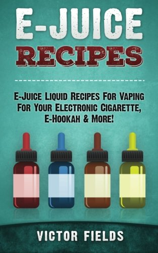 E-Juice Recipes: E-Juice Liquid Recipes For Vaping For Your Electronic Cigarette, E-Hookah & More!