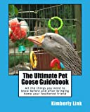 The Ultimate Pet Goose Guidebook: All the things you need to know before and after bringing home your feathered friend. (Full Color Edition)