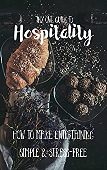 Tiny Owl Guide to Hospitality: How to make entertaining simple and stress-free by [Nelson, Nina, Arab, Dusti]
