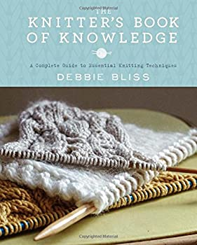 The Knitters Book Of Knowledge: A Complete Guide to Essential Knitting Techniques