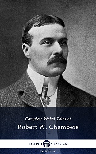 Delphi Complete Weird Tales of Robert W. Chambers (Illustrated) (Series Five Book 8)