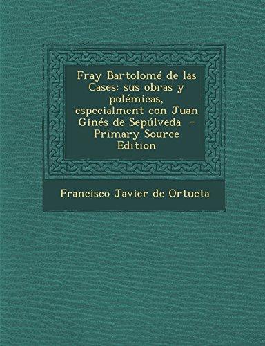 Fray Bartolomé de las Cases: sus obras y polémicas, especialment con Juan Ginés de Sepúlveda  - Primary Source Edition (Spanish Edition)