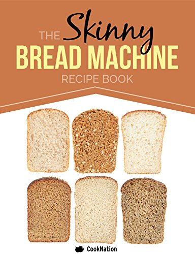the skinny bread machine recipe book simple lower calorie healthy breads baked to perfection in your bread maker