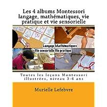 Les 4 albums Montessori : langage, mathématiques, vie pratique et vie sensorielle: Les leçons Montessori illustrées, niveau 3-6 ans