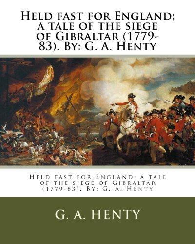 Held fast for England; a tale of the siege of Gibraltar (1779-83). By: G. A. Henty