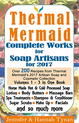 (Thermal Mermaid: Complete Works for Soap Artisans: Over 200 Recipes from Thermal Mermaid's 2017 Artisan Soap and Cosmetic Collection)