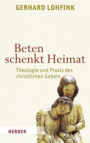 Beten schenkt Heimat: Theologie und Praxis des christlichen Gebets