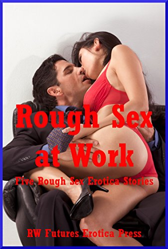 Rough Sex At Work Five Rough Sex Erotica Stories By Tara Skye Andrea