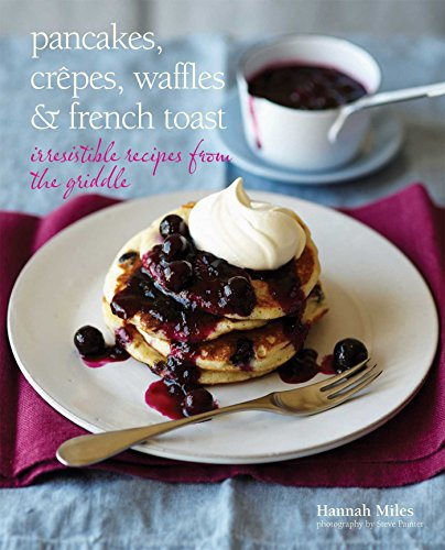 Pancakes, Crepes, Waffles and French Toast: Irresistible recipes from the griddle by Hannah Miles