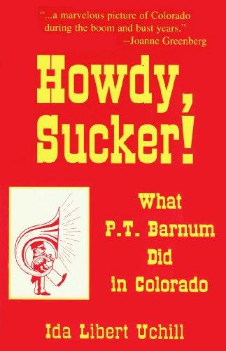 Howdy, Sucker! What P. T. Barnum Did in Colorado Ida Libert Uchill