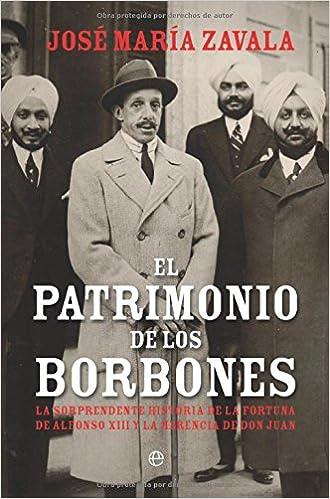 El patrimonio de los Borbones : la sorprendente historia de la fortuna de Alfonso XIII y la herencia de Don Juan: José María Zavala: 9788497349666: ...