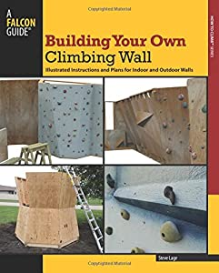 Building Your Own Climbing Wall: Illustrated Instructions And Plans For Indoor And Outdoor Walls (How To Climb Series) by Falcon Guides