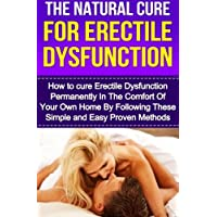 The Natural Cure For Erectile Dysfunction: How to cure Erectile Dysfunction and Impotency Permanently