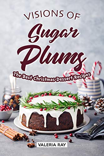 Visions of Sugar Plums: The Best Christmas Dessert Recipes (Cream Recipe Pudding Christmas Ice)