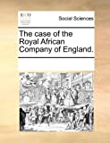 The Case of the Royal African Company of England, See Notes Multiple Contributors, 1170268129