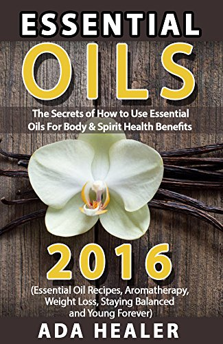 Essential Oils: 17 Secrets of How to Use Essential Oils For Body & Spirit Health Benefits (aromatherapy, spiritual health, weight loss, health and wellness, emotional health) by [Healer, Ada]